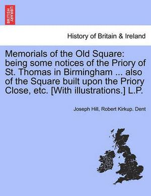 Memorials of the Old Square: Being Some Notices of the Priory of St. Thomas in Birmingham ... Also of the Square Built Upon the Priory Close, Etc. [With Illustrations.] L.P.