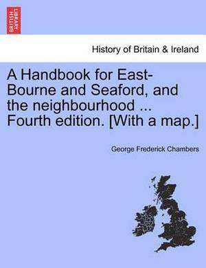 A Handbook for East-Bourne and Seaford, and the Neighbourhood ... Fourth Edition. [With a Map.]