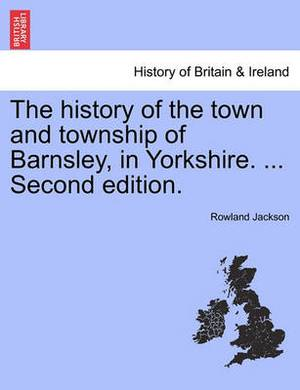 The History of the Town and Township of Barnsley, in Yorkshire. ... Second Edition.
