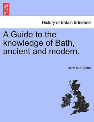 A Guide to the Knowledge of Bath, Ancient and Modern.
