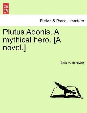 Plutus Adonis. a Mythical Hero. [A Novel.]