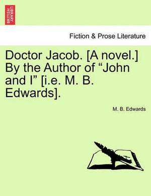 Doctor Jacob. [A Novel.] by the Author of John and I [I.E. M. B. Edwards].