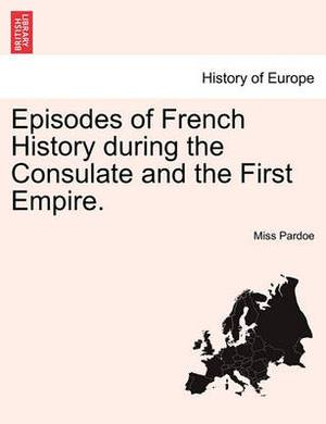 Episodes of French History During the Consulate and the First Empire.