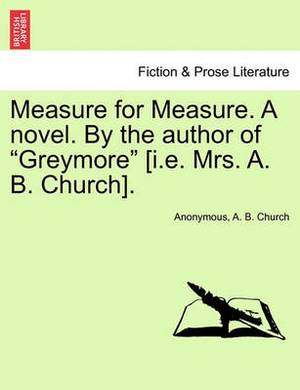 Measure for Measure. a Novel. by the Author of  Greymore  [I.E. Mrs. A. B. Church].