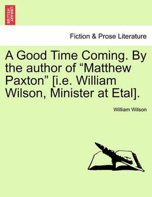 A Good Time Coming. by the Author of Matthew Paxton [I.E. William Wilson, Minister at Etal]. Vol. III