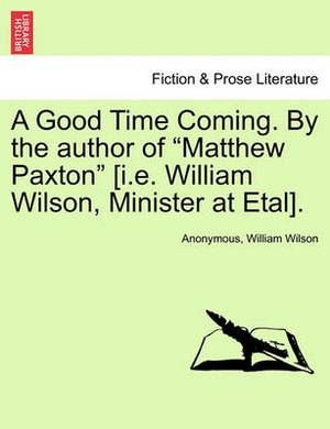 A Good Time Coming. by the Author of  Matthew Paxton  [I.E. William Wilson, Minister at Etal].