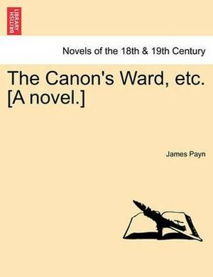 The Canon's Ward, Etc. [A Novel.]
