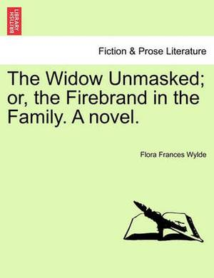 The Widow Unmasked; Or, the Firebrand in the Family. a Novel.
