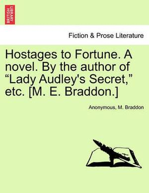 Hostages to Fortune. a Novel. by the Author of  Lady Audley's Secret,  Etc. [M. E. Braddon.]