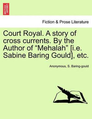 Court Royal. a Story of Cross Currents. by the Author of  Mehalah  [I.E. Sabine Baring Gould], Etc.