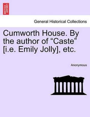 Cumworth House. by the Author of  Caste  [I.E. Emily Jolly], Etc.