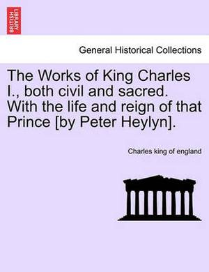 The Works of King Charles I., Both Civil and Sacred. with the Life and Reign of That Prince [By Peter Heylyn].