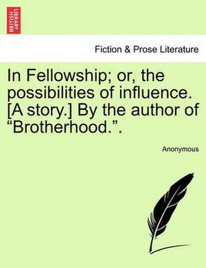 In Fellowship; Or, the Possibilities of Influence. [A Story.] by the Author of  Brotherhood..