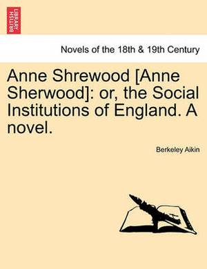 Anne Shrewood [Anne Sherwood]: Or, the Social Institutions of England. a Novel.