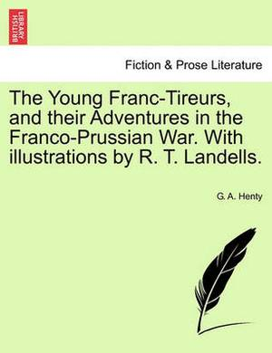 The Young Franc-Tireurs, and Their Adventures in the Franco-Prussian War. with Illustrations by R. T. Landells.