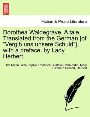 Dorothea Waldegrave. a Tale. Translated from the German [Of  Vergib Uns Unsere Schuld ], with a Preface, by Lady Herbert.