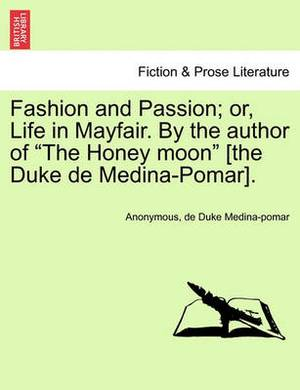 Fashion and Passion; Or, Life in Mayfair. by the Author of  The Honey Moon  [The Duke de Medina-Pomar].