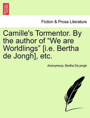 Camille's Tormentor. by the Author of  We Are Worldlings  [I.E. Bertha de Jongh], Etc.