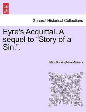 Eyre's Acquittal. a Sequel to  Story of a Sin..