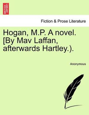 Hogan, M.P. a Novel. [By Mav Laffan, Afterwards Hartley.).