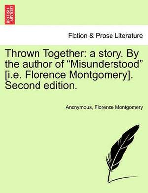 Thrown Together: A Story. by the Author of  Misunderstood  [I.E. Florence Montgomery]. Second Edition.