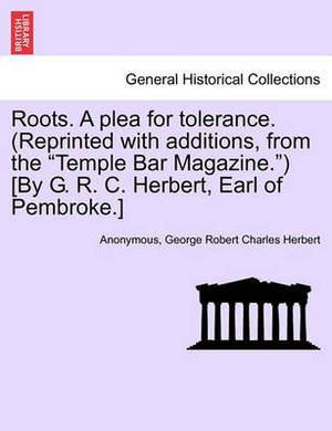 Roots. a Plea for Tolerance. (Reprinted with Additions, from the  Temple Bar Magazine. ) [By G. R. C. Herbert, Earl of Pembroke.]