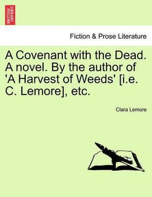 A Covenant with the Dead. a Novel. by the Author of 'a Harvest of Weeds' [I.E. C. Lemore], Etc.