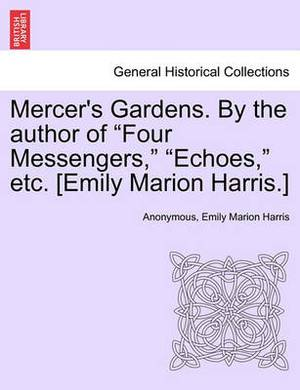 Mercer's Gardens. by the Author of  Four Messengers,   Echoes,  Etc. [Emily Marion Harris.]