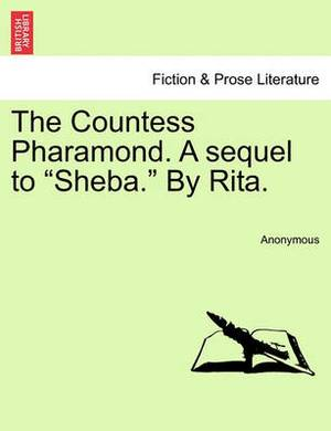 The Countess Pharamond. a Sequel to  Sheba.  by Rita.