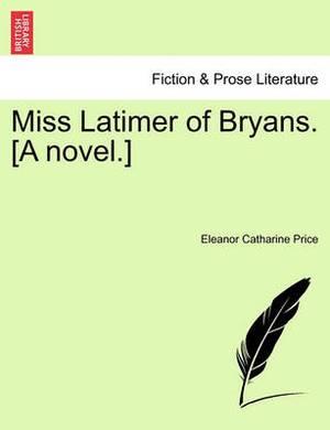 Miss Latimer of Bryans. [A Novel.]