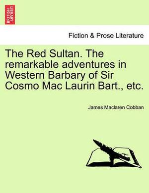 The Red Sultan. the Remarkable Adventures in Western Barbary of Sir Cosmo Mac Laurin Bart., Etc.