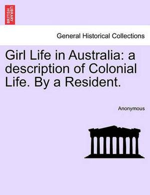 Girl Life in Australia: A Description of Colonial Life. by a Resident.