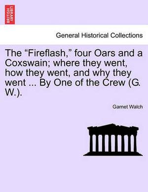 The Fireflash, Four Oars and a Coxswain; Where They Went, How They Went, and Why They Went ... by One of the Crew (G. W.).