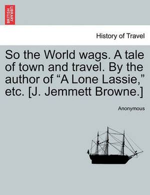 So the World Wags. a Tale of Town and Travel. by the Author of  A Lone Lassie,  Etc. [J. Jemmett Browne.]