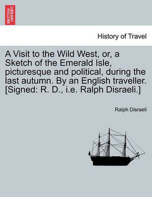 A Visit to the Wild West, Or, a Sketch of the Emerald Isle, Picturesque and Political, During the Last Autumn. by an English Traveller. [Signed: R. D., i.e. Ralph Disraeli.]