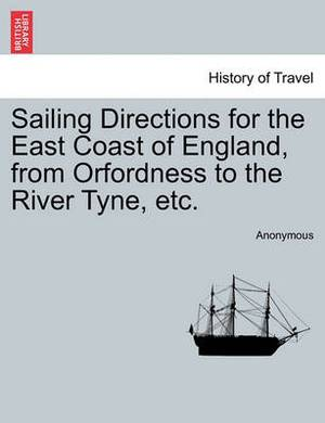 Sailing Directions for the East Coast of England, from Orfordness to the River Tyne, Etc.