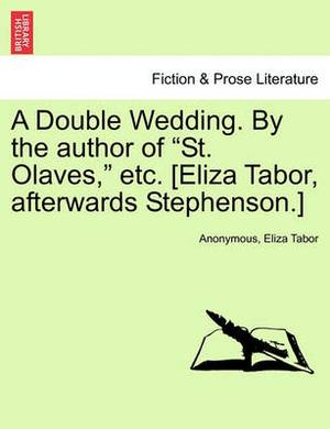 A Double Wedding. by the Author of  St. Olaves,  Etc. [Eliza Tabor, Afterwards Stephenson.]