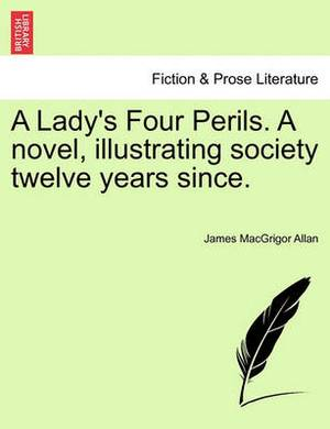 A Lady's Four Perils. a Novel, Illustrating Society Twelve Years Since.