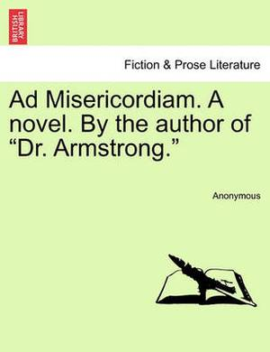 Ad Misericordiam. a Novel. by the Author of  Dr. Armstrong.