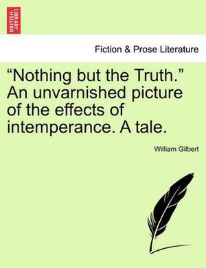 Nothing But the Truth.  an Unvarnished Picture of the Effects of Intemperance. a Tale.