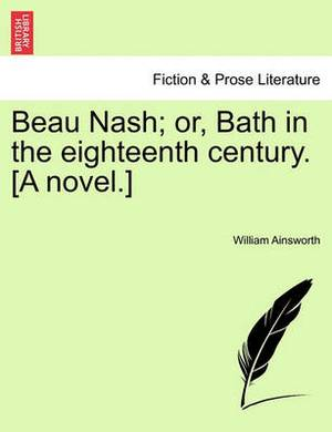 Beau Nash; Or, Bath in the Eighteenth Century. [A Novel.]