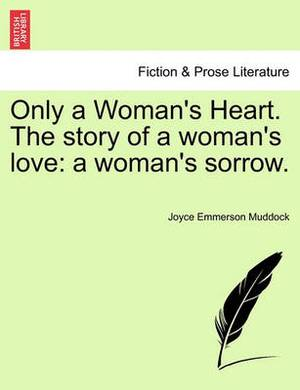 Only a Woman's Heart. the Story of a Woman's Love: A Woman's Sorrow.
