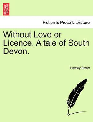 Without Love or Licence. a Tale of South Devon.