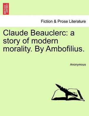 Claude Beauclerc: A Story of Modern Morality. by Ambofilius.
