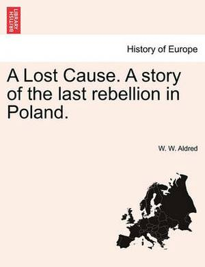 A Lost Cause. a Story of the Last Rebellion in Poland.