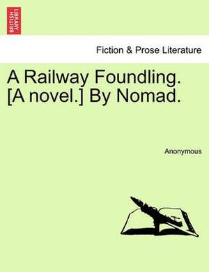 A Railway Foundling. [A Novel.] by Nomad.