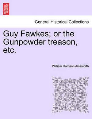 Guy Fawkes; Or the Gunpowder Treason, Etc. Author's Copyright Edition.