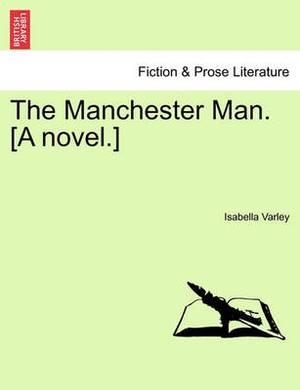 The Manchester Man. [A Novel.]