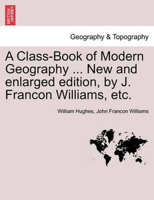 A Class-Book of Modern Geography ... New and Enlarged Edition, by J. Francon Williams, Etc.