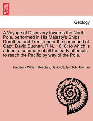 A Voyage of Discovery Towards the North Pole, Performed in His Majesty's Ships Dorothea and Trent, Under the Command of Capt. David Buchan, R.N., 1818; To Which Is Added, a Summary of All the Early Attempts to Reach the Pacific by Way of the Pole.